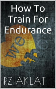 How To Train For Endurance ebook by RZ Aklat
