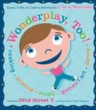 Wonderplay, Too - Games, Crafts, & Creative Activities for 3- to 6-year Olds ebook by Fretta Reitzes, Beth Teitelman