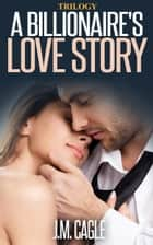 A Billionaire's Love Story Trilogy ebook by J.M. Cagle