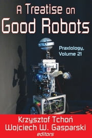 A Treatise on Good Robots ebook by Krzysztof Tchon,Wojciech W. Gasparski