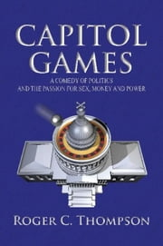 Capitol Games - A COMEDY OF POLITICS AND THE PASSION FOR SEX, MONEY AND POWER ebook by Roger C. Thompson
