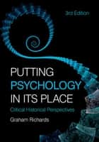 Putting Psychology in its Place, 3rd Edition - Critical Historical Perspectives ebook by Graham Richards