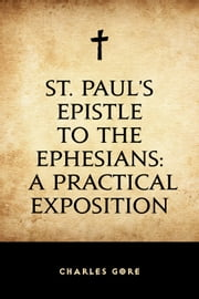 St. Paul's Epistle to the Ephesians: A Practical Exposition ebook by Charles Gore