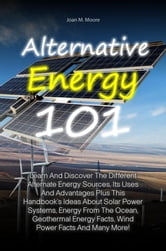 Alternative Energy 101 - Learn And Discover The Different Alternate Energy Sources, Its Uses And Advantages Plus This Handbook's Ideas About Solar Power Systems, Energy From The Ocean, Geothermal Energy Facts, Wind Power Facts And Many More! ebook by Joan M. Moore