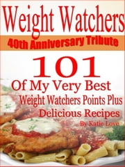 Weight Watchers 40th Anniversary Tribute 101 OF My Very Best Weight Watchers Points Plus Delicious Recipes ebook by Katie Love