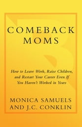 Comeback Moms - How to Leave Work, Raise Children, and Restart Your Career Even if You Haven't Had a Job in Years ebook by Monica Samuels,J.C. Conklin