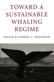 Toward a Sustainable Whaling Regime ebook by Friedheim, Robert