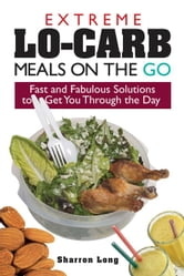 Extreme Lo-Carb Meals on the Go: Fast and Fabulous Solutions to Get You Through the Day ebook by Long, Sharron