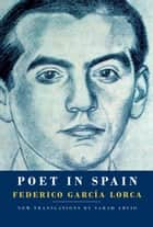 Poet in Spain ebook by Federico Garcia Lorca, Sarah Arvio