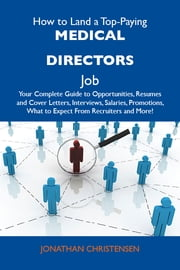 How to Land a Top-Paying Medical directors Job: Your Complete Guide to Opportunities, Resumes and Cover Letters, Interviews, Salaries, Promotions, What to Expect From Recruiters and More ebook by Christensen Jonathan