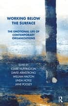 Working Below the Surface - The Emotional Life of Contemporary Organizations ebook by Clare Huffington, William Halton, David Armstrong,...
