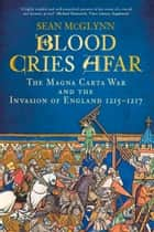 Blood Cries Afar - The Magna Carta War and the Invasion of England 1215-1217 ebook by Sean McGlynn