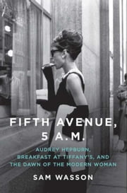 Fifth Avenue, 5 A.M. - Audrey Hepburn, Breakfast at Tiffany's, and The Dawn of the Modern Woman ebook by Sam Wasson
