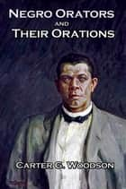 Negro Orators and Their Orations - With linked Table of Contents ebook by Carter G. Woodson