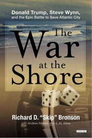 The War at the Shore: Donald Trump, Steve Wynn, and the Epic Battle to Save Atlantic City ebook by Richard D. Bronson