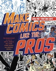 Make Comics Like the Pros - The Inside Scoop on How to Write, Draw, and Sell Your Comic Books and Graphic Novels ebook by Greg Pak,Fred Van Lente