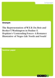The Representation of W.E.B. Du Bois and Booker T. Washington in Pauline E. Hopkins's 'Contending Forces - A Romance Illustrative of Negro Life North and South' ebook by Anonymous