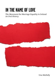 In the Name of Love - The Movement for Marriage Equality in Ireland ebook by Una Mullally