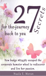 27 Secrets For The Journey Back To You - How badge #874387 escaped the corporate hamster wheel to rediscover and live her passion. ebook by Nuala E. Moran
