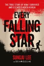 Every Falling Star - The True Story of How I Survived and Escaped North Korea ebook by Sungju Lee, Susan Elizabeth McClelland