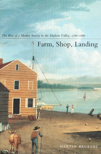 Farm, Shop, Landing - The Rise of a Market Society in the Hudson Valley, 1780–1860 ebook by Martin Bruegel