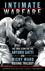 Intimate Warfare - The True Story of the Arturo Gatti and Micky Ward Boxing Trilogy ebook by Dennis Taylor,John J. Raspanti