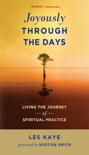 Joyously Through the Days - Living the Journey of Spiritual Practice ebook by Les Kaye,Huston Smith