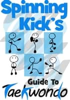 Spinning Kick's Guide to Taekwondo ebook by Spinning Kick