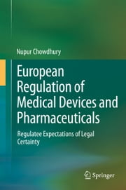 European Regulation of Medical Devices and Pharmaceuticals - Regulatee Expectations of Legal Certainty ebook by Nupur Chowdhury
