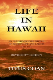Life in Hawaii - An Autobiographic Sketch of Mission Life and Labors (1835-1881): Revised 2nd Edition ebook by Titus Coan