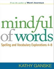 Mindful of Words: Spelling and Vocabulary Explorations 4-8 ebook by Ganske, Kathy