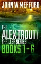 The Alex Troutt Thriller Series: Books 1-6 ebook by John W. Mefford