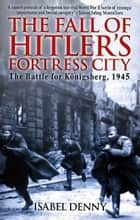 Fall of Hitler's Fortress City The Battle for Königsberg 1945 ebook by Isabel Denny