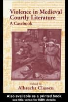 Violence in Medieval Courtly Literature - A Casebook ebook by Albrecht Classen