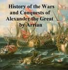 The Anabasis of Alexander or the History of the Wars and Conquests of Alexander the Great ebook by Arrian