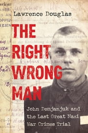 The Right Wrong Man - John Demjanjuk and the Last Great Nazi War Crimes Trial ebook by Lawrence Douglas