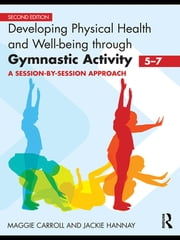 Developing Physical Health and Well-being through Gymnastic Activity (5-7) - A Session-by-Session Approach ebook by Maggie Carroll,Jackie Hannay