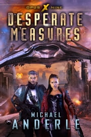 Desperate Measures - Book Nine of the Opus X Series ebook by Michael Anderle