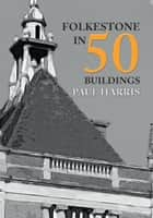 Folkestone in 50 Buildings ebook by Paul Harris