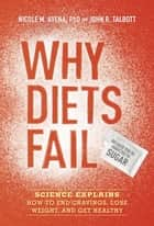 Why Diets Fail (Because You're Addicted to Sugar) - Science Explains How to End Cravings, Lose Weight, and Get Healthy ebook by John R. Talbott, Nicole M. Avena, PhD