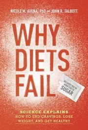 Why Diets Fail (Because You're Addicted to Sugar) - Science Explains How to End Cravings, Lose Weight, and Get Healthy ebook by Nicole M. Avena, Ph.D.,John R. Talbott