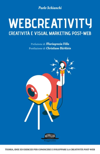 Webcreativity - Creatività e visual marketing post web: Teorie, idee ed esercizi per conoscere e sviluppare la creatività post-web ebook by Paolo Schianchi
