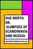 Due North; or, Glimpses of Scandinavia and Russia ebook by Maturin Murray Ballou
