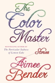 The Color Master - Stories ebook by Aimee Bender