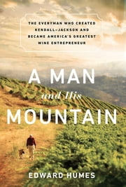 A Man and his Mountain - The Everyman who Created Kendall-Jackson and Became America's Greatest Wine Entrepreneur ebook by Edward Humes