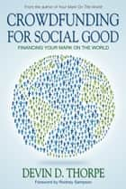 Crowdfunding for Social Good, Financing Your Mark on the World ebook by Devin Thorpe