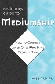 Beginner's Guide to Mediumship: How to Contact Loved Ones Who Have Crossed Over - How to Contact Loved Ones Who Have Crossed Over ebook by Larry Dreller