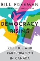 Democracy Rising - Politics and Participation in Canada ebook by Bill Freeman, Adam Vaughan