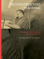Reconstructing Teaching - Standards, Performance and Accountability ebook by Ian Hextall,Pat Mahony