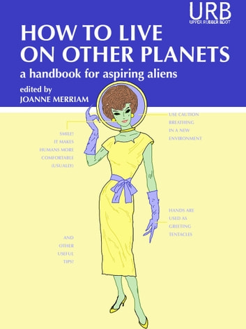 How to Live on Other Planets - A Handbook for Aspiring Aliens ebook by Joanne Merriam,Ken Liu,Lewis Shiner